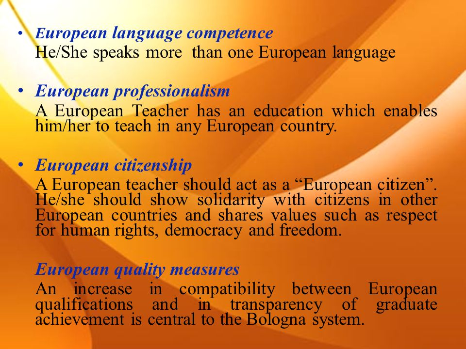 E uropean language competence He/She speaks more than one European language European professionalism A European Teacher has an education which enables him/her to teach in any European country.
