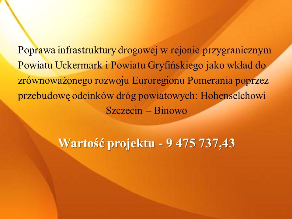 Poprawa infrastruktury drogowej w rejonie przygranicznym Powiatu Uckermark i Powiatu Gryfińskiego jako wkład do zrównoważonego rozwoju Euroregionu Pomerania poprzez przebudowę odcinków dróg powiatowych: Hohenselchowi Szczecin – Binowo Wartość projektu - 9 475 737,43