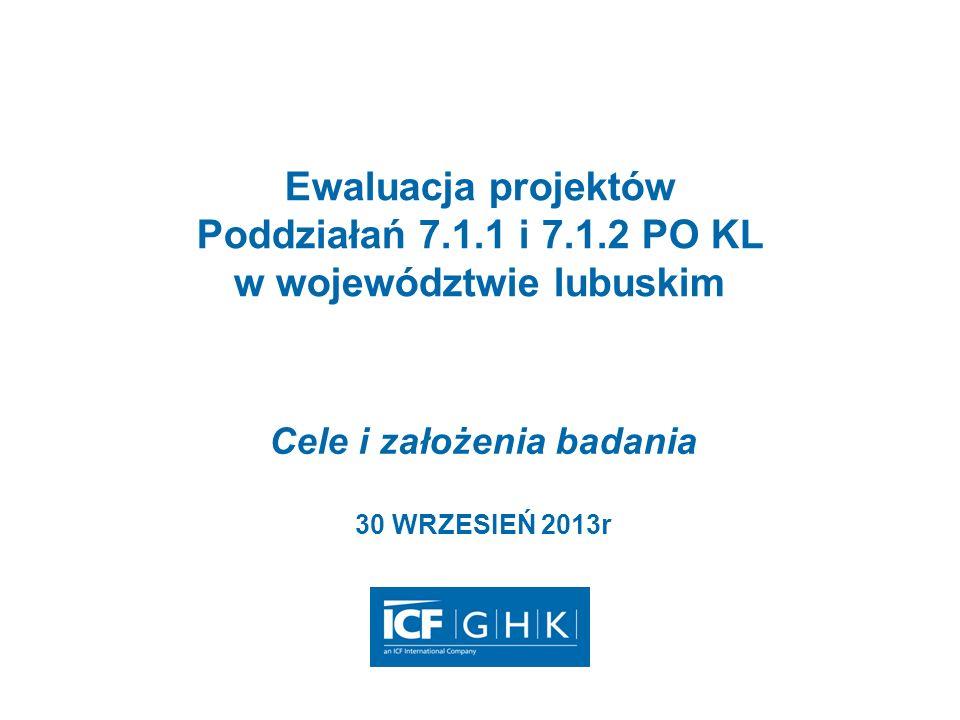 Ewaluacja projektów Poddziałań 7.1.1 i 7.1.2 PO KL w województwie lubuskim Cele i założenia badania 30 WRZESIEŃ 2013r