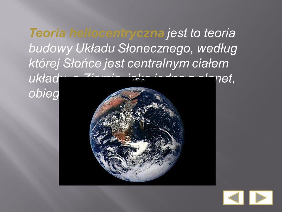 Teoria heliocentryczna jest to teoria budowy Układu Słonecznego, według której Słońce jest centralnym ciałem układu, a Ziemia, jako jedna z planet, ob