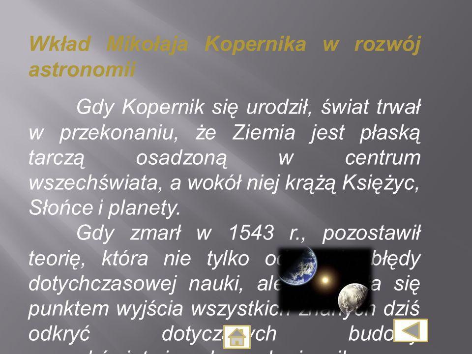 Wkład Mikołaja Kopernika w rozwój astronomii Gdy Kopernik się urodził, świat trwał w przekonaniu, że Ziemia jest płaską tarczą osadzoną w centrum wsze