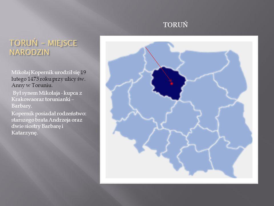 TORU Ń – MIEJSCE NARODZIN Mikołaj Kopernik urodził się 19 lutego 1473 roku przy ulicy św. Anny w Toruniu. Był synem Mikołaja - kupca z Krakowaoraz tor