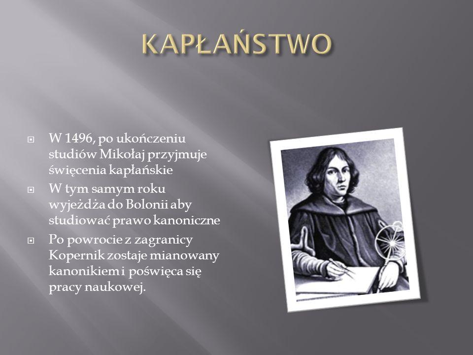 W 1496, po ukończeniu studiów Mikołaj przyjmuje święcenia kapłańskie W tym samym roku wyjeżdża do Bolonii aby studiować prawo kanoniczne Po powrocie z zagranicy Kopernik zostaje mianowany kanonikiem i poświęca się pracy naukowej.