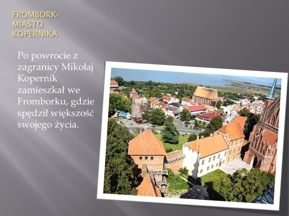 FROMBORK- MIASTO KOPERNIKA Po powrocie z zagranicy Mikołaj Kopernik zamieszkał we Fromborku, gdzie spędził większość swojego życia.