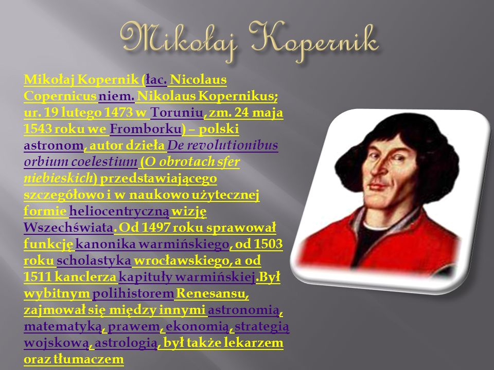 Mikołaj Kopernik (łac. Nicolaus Copernicus niem. Nikolaus Kopernikus; ur. 19 lutego 1473 w Toruniu, zm. 24 maja 1543 roku we Fromborku) – polski astro