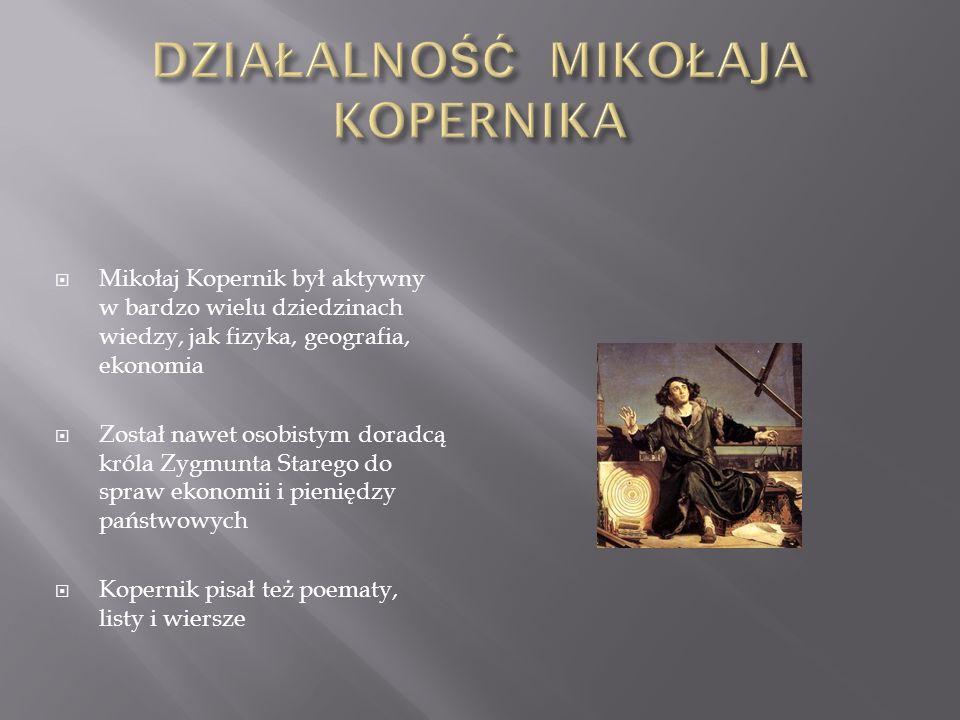 Mikołaj Kopernik był aktywny w bardzo wielu dziedzinach wiedzy, jak fizyka, geografia, ekonomia Został nawet osobistym doradcą króla Zygmunta Starego do spraw ekonomii i pieniędzy państwowych Kopernik pisał też poematy, listy i wiersze