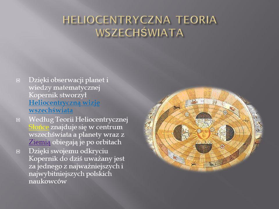 Dzięki obserwacji planet i wiedzy matematycznej Kopernik stworzył Heliocentryczną wizję wszechświata Według Teorii Heliocentrycznej Słońce znajduje się w centrum wszechświata a planety wraz z Ziemią obiegają je po orbitach Ziemią Dzięki swojemu odkryciu Kopernik do dziś uważany jest za jednego z najważniejszych i najwybitniejszych polskich naukowców
