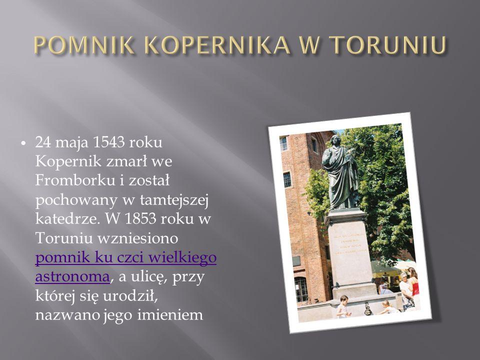 24 maja 1543 roku Kopernik zmarł we Fromborku i został pochowany w tamtejszej katedrze. W 1853 roku w Toruniu wzniesiono pomnik ku czci wielkiego astr