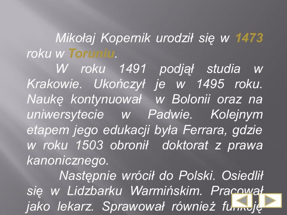 Mikołaj Kopernik urodził się w 1473 roku w Toruniu. W roku 1491 podjął studia w Krakowie. Ukończył je w 1495 roku. Naukę kontynuował w Bolonii oraz na