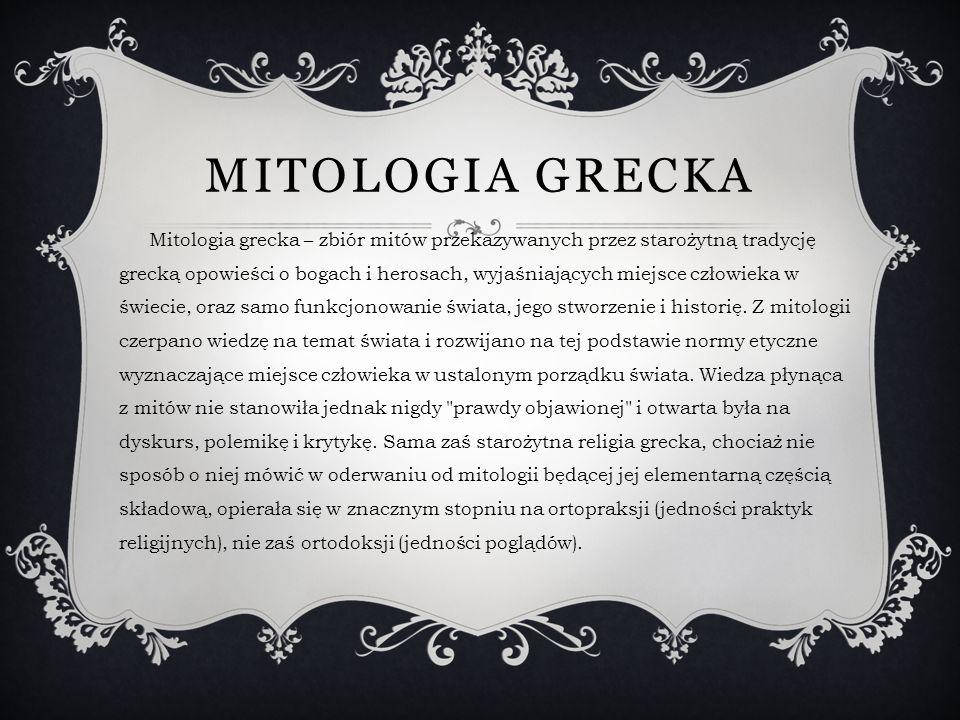 MITOLOGIA GRECKA Mitologia grecka – zbiór mitów przekazywanych przez starożytną tradycję grecką opowieści o bogach i herosach, wyjaśniających miejsce człowieka w świecie, oraz samo funkcjonowanie świata, jego stworzenie i historię.
