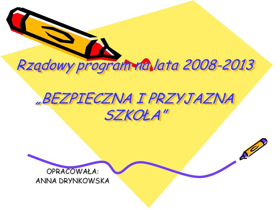 Rządowy program na lata 2008-2013 BEZPIECZNA I PRZYJAZNA SZKOŁA OPRACOWAŁA: ANNA DRYNKOWSKA