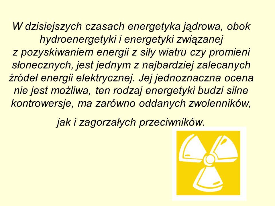 W dzisiejszych czasach energetyka jądrowa, obok hydroenergetyki i energetyki związanej z pozyskiwaniem energii z siły wiatru czy promieni słonecznych,