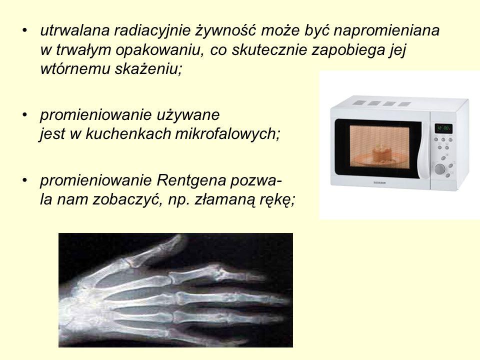 promieniowanie używane jest w kuchenkach mikrofalowych; promieniowanie Rentgena pozwa- la nam zobaczyć, np. złamaną rękę;