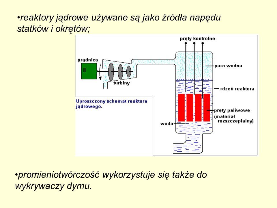 reaktory jądrowe używane są jako źródła napędu statków i okrętów; promieniotwórczość wykorzystuje się także do wykrywaczy dymu.