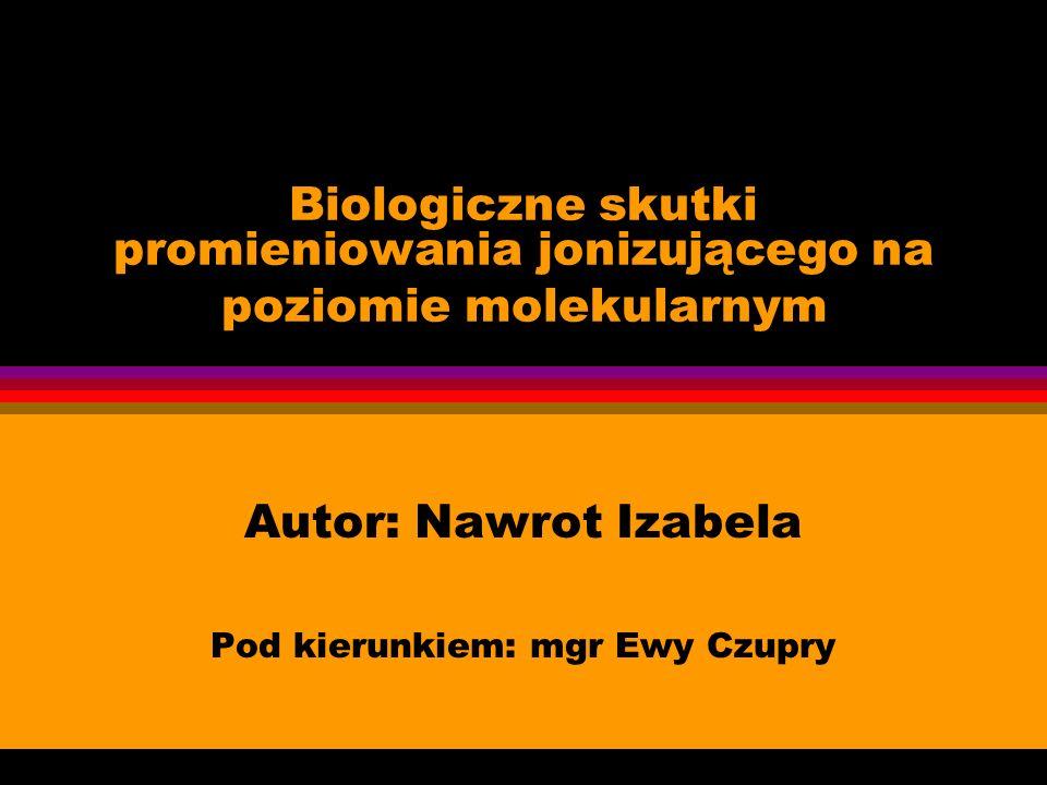 Biologiczne skutki promieniowania jonizującego na poziomie molekularnym Autor: Nawrot Izabela Pod kierunkiem: mgr Ewy Czupry