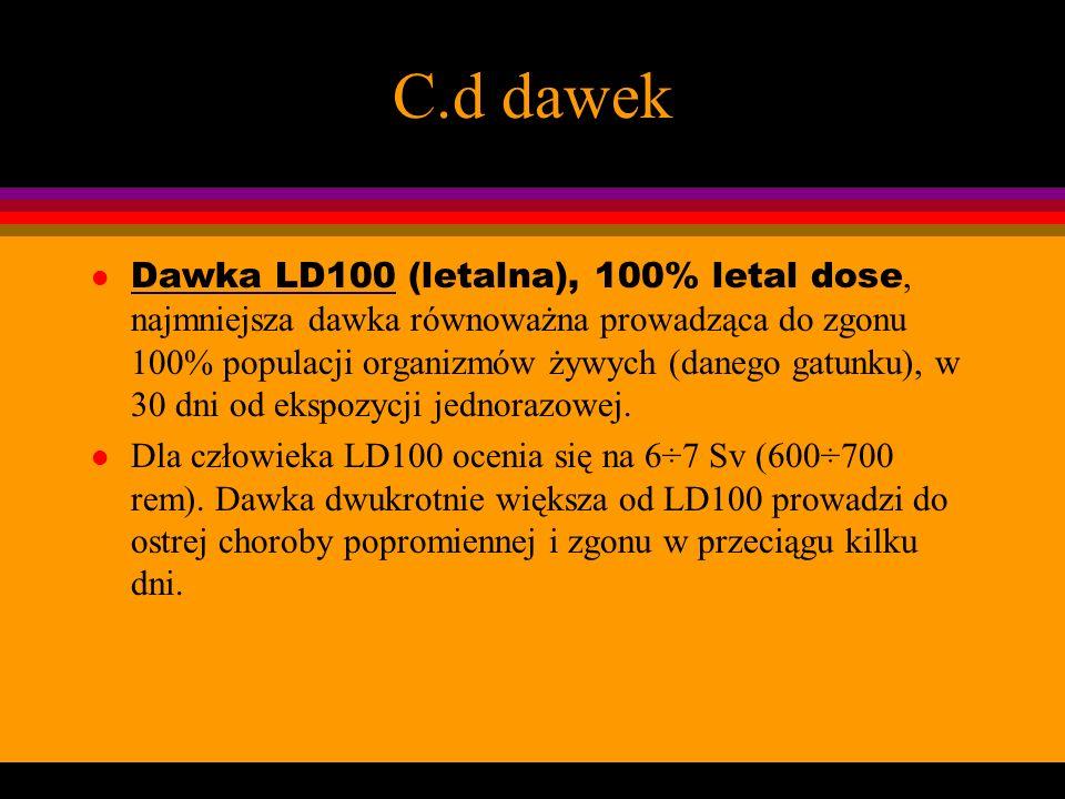 C.d dawek Dawka LD100 (letalna), 100% letal dose, najmniejsza dawka równoważna prowadząca do zgonu 100% populacji organizmów żywych (danego gatunku),