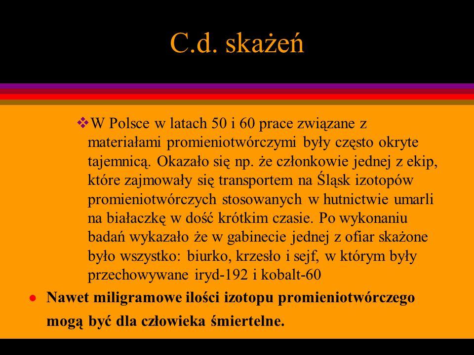 C.d. skażeń W Polsce w latach 50 i 60 prace związane z materiałami promieniotwórczymi były często okryte tajemnicą. Okazało się np. że członkowie jedn