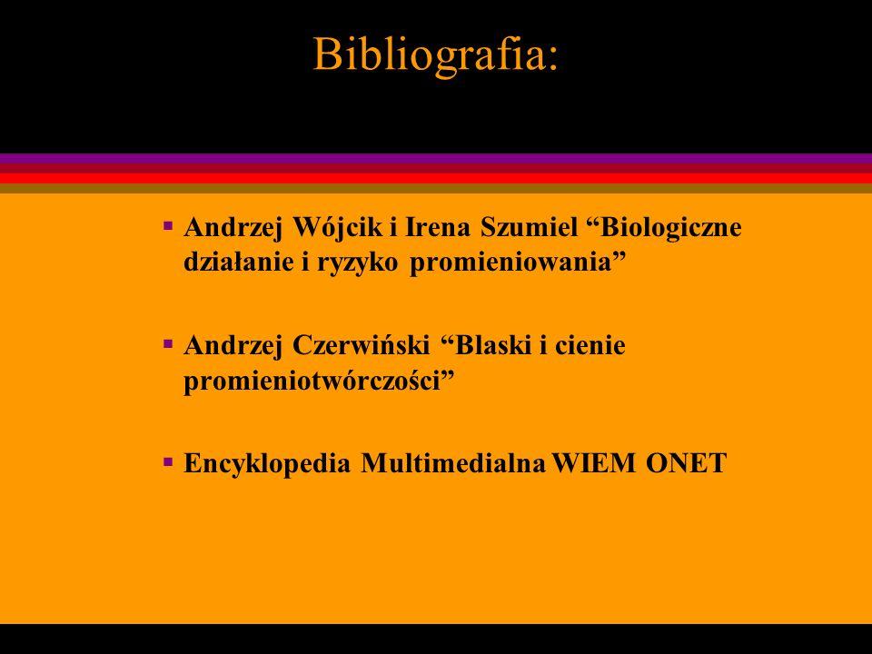 Bibliografia: Andrzej Wójcik i Irena Szumiel Biologiczne działanie i ryzyko promieniowania Andrzej Czerwiński Blaski i cienie promieniotwórczości Ency