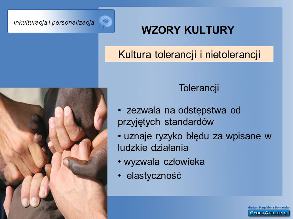 Inkulturacja i personalizacja WZORY KULTURY Tolerancji zezwala na odstępstwa od przyjętych standardów uznaje ryzyko błędu za wpisane w ludzkie działan