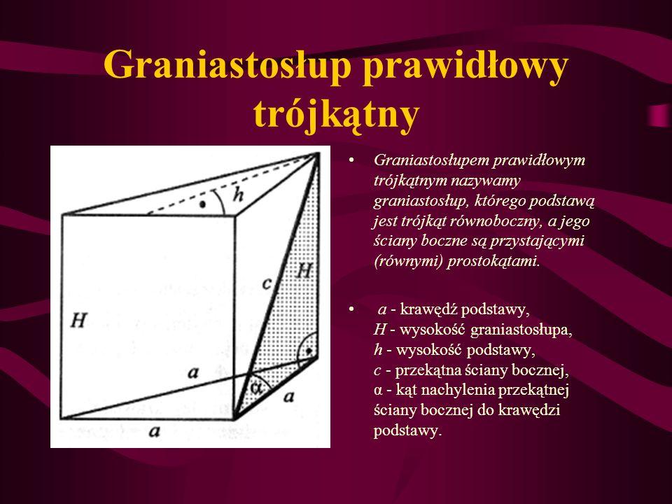 Graniastosłup prawidłowy trójkątny Graniastosłupem prawidłowym trójkątnym nazywamy graniastosłup, którego podstawą jest trójkąt równoboczny, a jego ściany boczne są przystającymi (równymi) prostokątami.