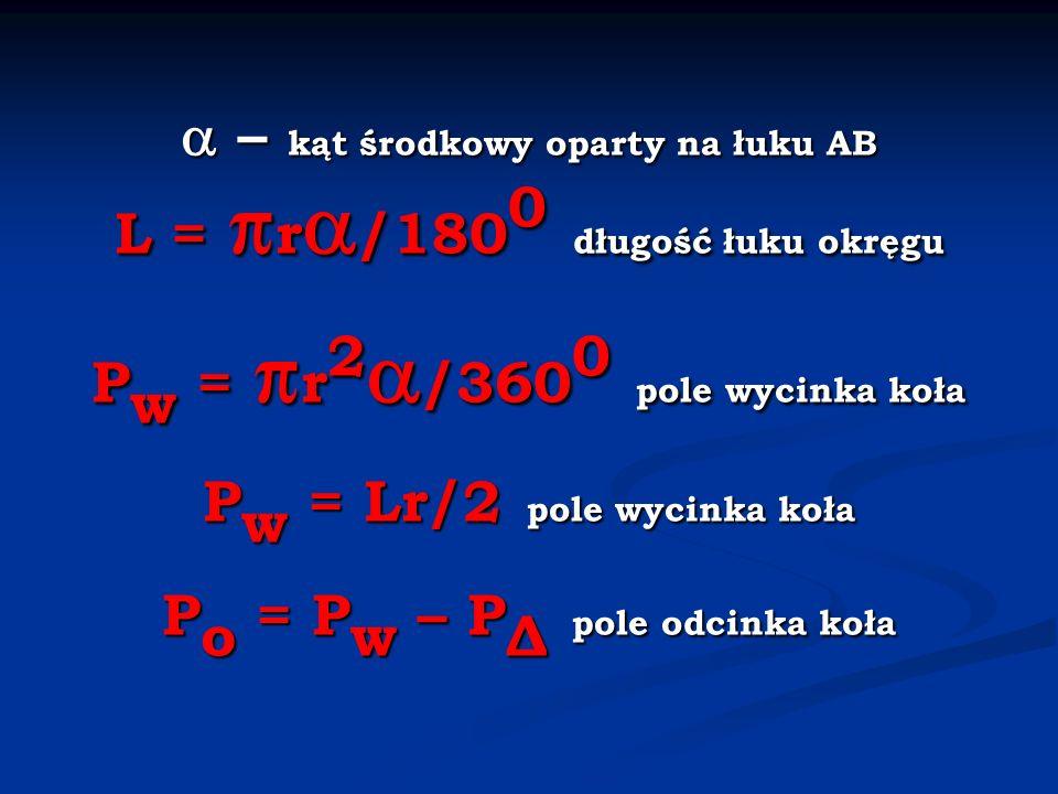 – kąt środkowy oparty na łuku AB L = r /180 0 długość łuku okręgu P w = r 2 /360 0 pole wycinka koła P w = Lr/2 pole wycinka koła P o = P w – P Δ pole odcinka koła – kąt środkowy oparty na łuku AB L = r /180 0 długość łuku okręgu P w = r 2 /360 0 pole wycinka koła P w = Lr/2 pole wycinka koła P o = P w – P Δ pole odcinka koła