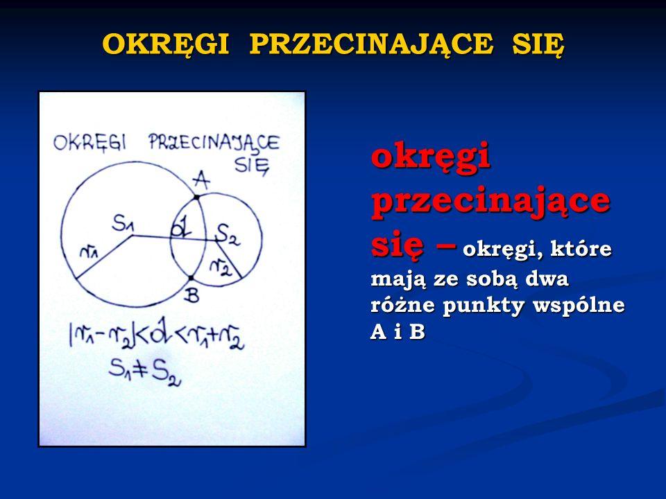 OKRĘGI PRZECINAJĄCE SIĘ okręgi przecinające się – okręgi, które mają ze sobą dwa różne punkty wspólne A i B