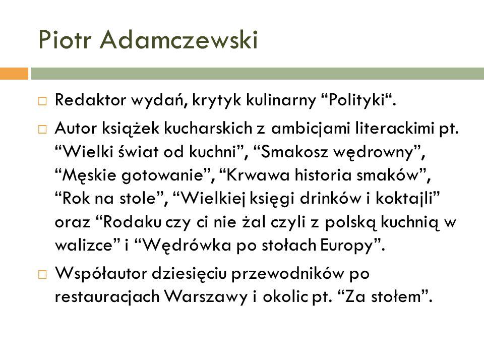 Piotr Adamczewski Zwiedził jako reporter niemal wszystkie (z wyjątkiem Australii) kontynenty, wszędzie zaglądając do kuchni i zaprzyjaźniając się z kucharzami.