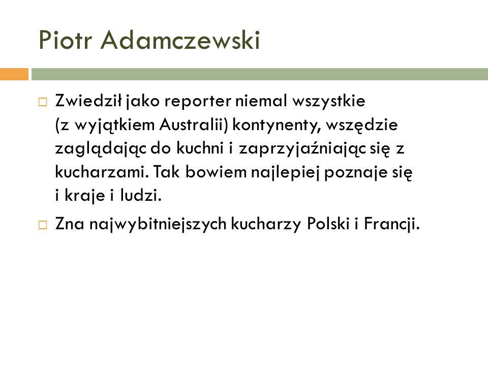 Piotr Adamczewski Zwiedził jako reporter niemal wszystkie (z wyjątkiem Australii) kontynenty, wszędzie zaglądając do kuchni i zaprzyjaźniając się z ku