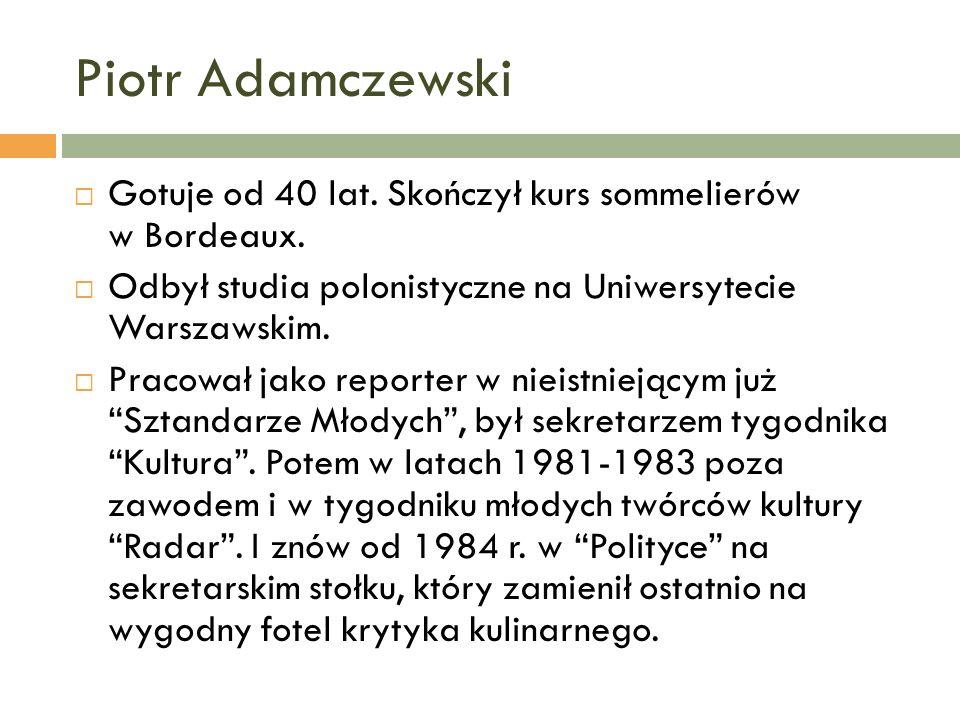 Piotr Adamczewski Gotuje od 40 lat. Skończył kurs sommelierów w Bordeaux. Odbył studia polonistyczne na Uniwersytecie Warszawskim. Pracował jako repor