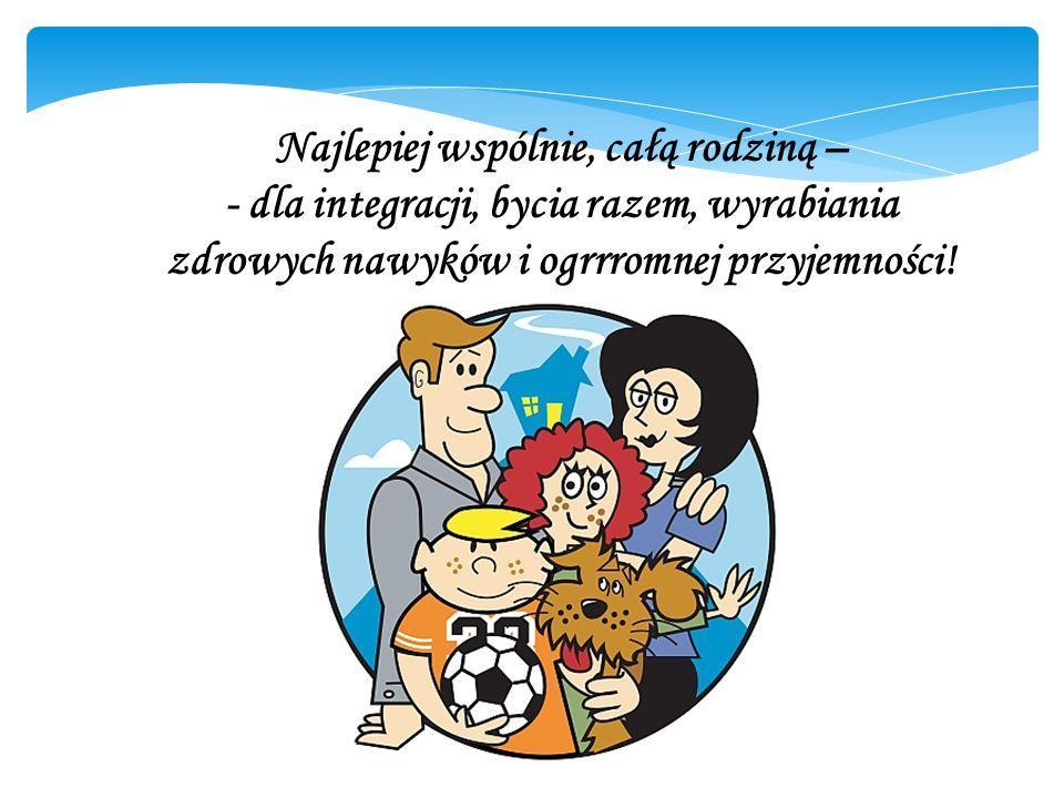 Najlepiej wspólnie, całą rodziną – - dla integracji, bycia razem, wyrabiania zdrowych nawyków i ogrrromnej przyjemności!