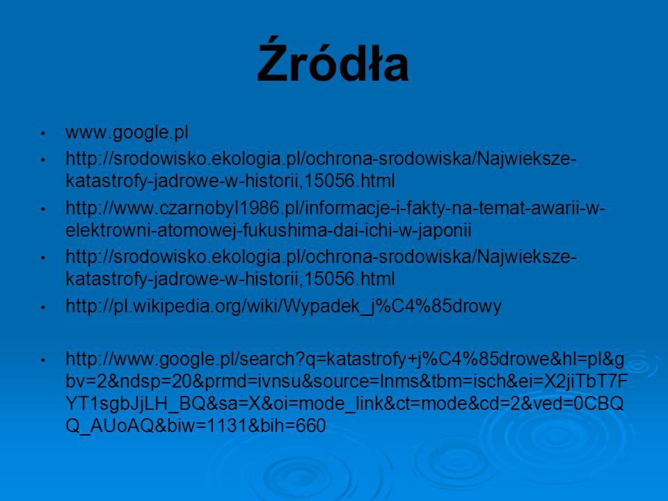 Źródła www.google.pl http://srodowisko.ekologia.pl/ochrona-srodowiska/Najwieksze- katastrofy-jadrowe-w-historii,15056.html http://www.czarnobyl1986.pl