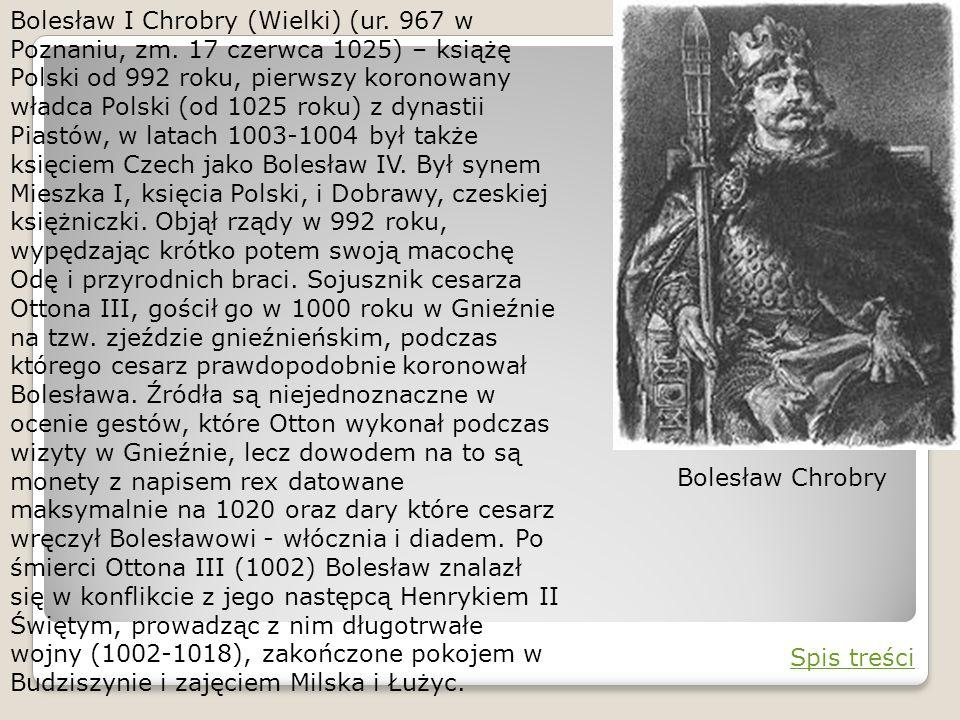 Bolesław I Chrobry (Wielki) (ur. 967 w Poznaniu, zm. 17 czerwca 1025) – książę Polski od 992 roku, pierwszy koronowany władca Polski (od 1025 roku) z