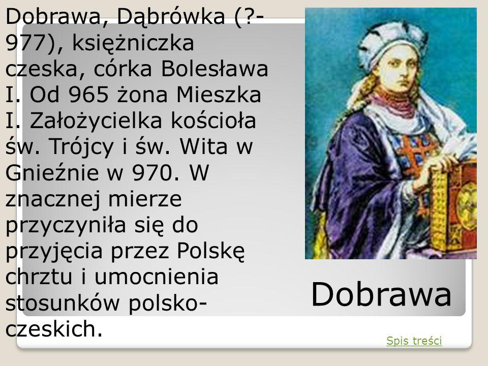Dobrawa, Dąbrówka (?- 977), księżniczka czeska, córka Bolesława I. Od 965 żona Mieszka I. Założycielka kościoła św. Trójcy i św. Wita w Gnieźnie w 970