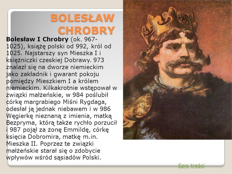 BOLESŁAW CHROBRY Bolesław I Chrobry (ok. 967- 1025), książę polski od 992, król od 1025. Najstarszy syn Mieszka I i księżniczki czeskiej Dobrawy. 973