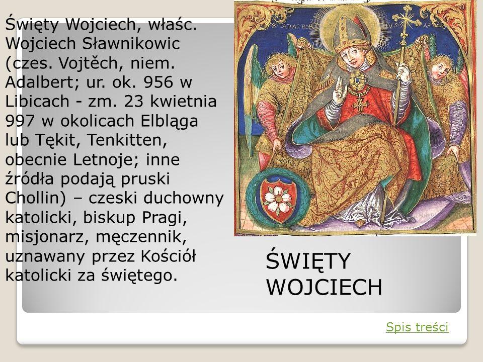 Święty Wojciech, właśc. Wojciech Sławnikowic (czes. Vojtěch, niem. Adalbert; ur. ok. 956 w Libicach - zm. 23 kwietnia 997 w okolicach Elbląga lub Tęki