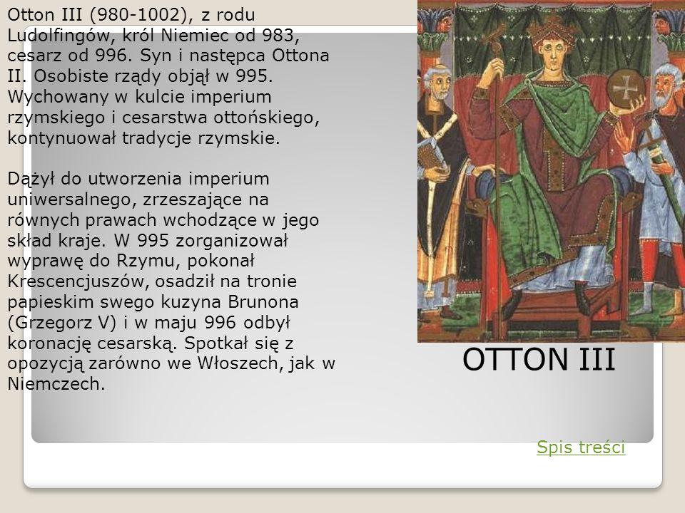 Otton III (980-1002), z rodu Ludolfingów, król Niemiec od 983, cesarz od 996. Syn i następca Ottona II. Osobiste rządy objął w 995. Wychowany w kulcie