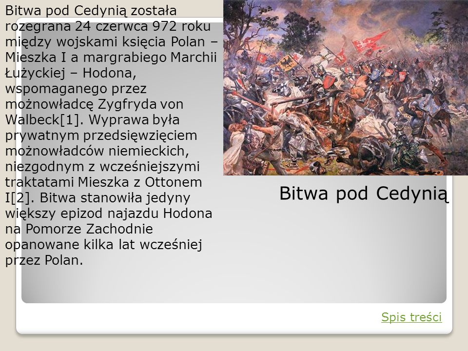 Bitwa pod Cedynią została rozegrana 24 czerwca 972 roku między wojskami księcia Polan – Mieszka I a margrabiego Marchii Łużyckiej – Hodona, wspomagane