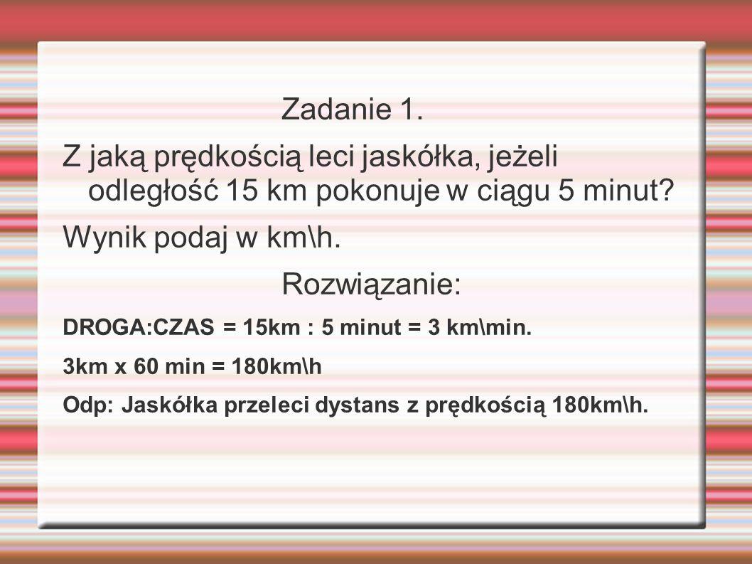 Zadanie 1.Z jaką prędkością leci jaskółka, jeżeli odległość 15 km pokonuje w ciągu 5 minut.