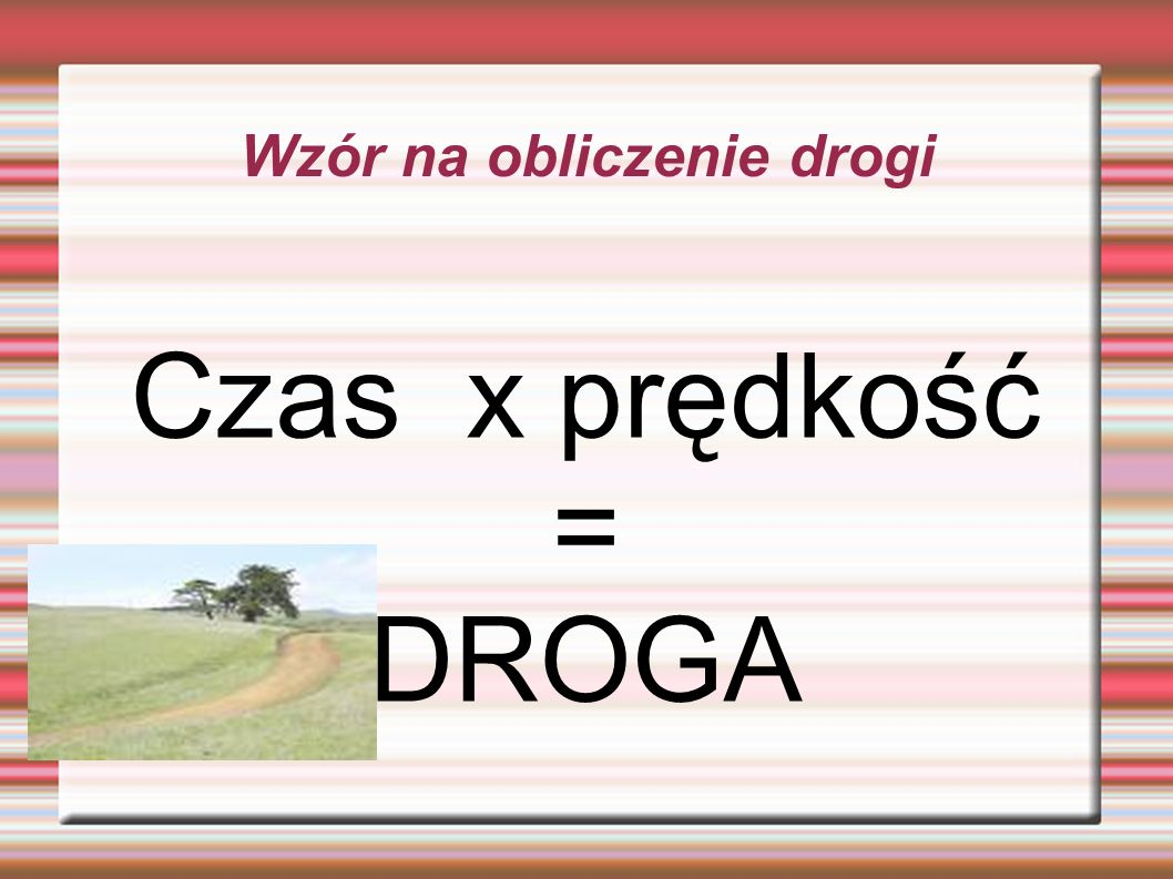 Wzór na obliczenie drogi Czas x prędkość = DROGA