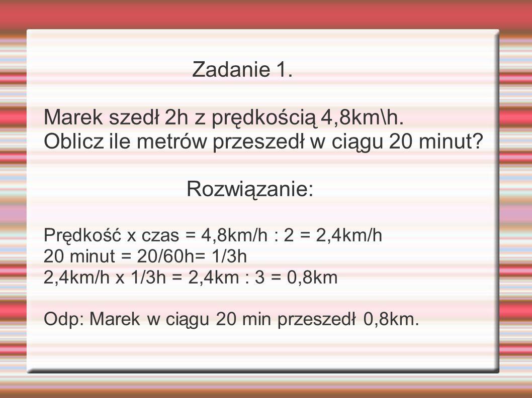 Zadanie 1.Marek szedł 2h z prędkością 4,8km\h. Oblicz ile metrów przeszedł w ciągu 20 minut.