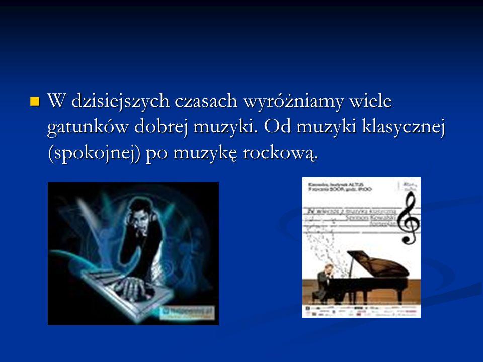W dzisiejszych czasach wyróżniamy wiele gatunków dobrej muzyki. Od muzyki klasycznej (spokojnej) po muzykę rockową. W dzisiejszych czasach wyróżniamy