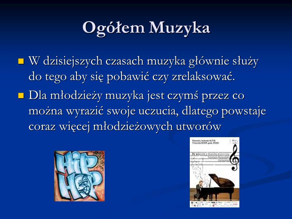 Ogółem Muzyka W dzisiejszych czasach muzyka głównie służy do tego aby się pobawić czy zrelaksować. W dzisiejszych czasach muzyka głównie służy do tego