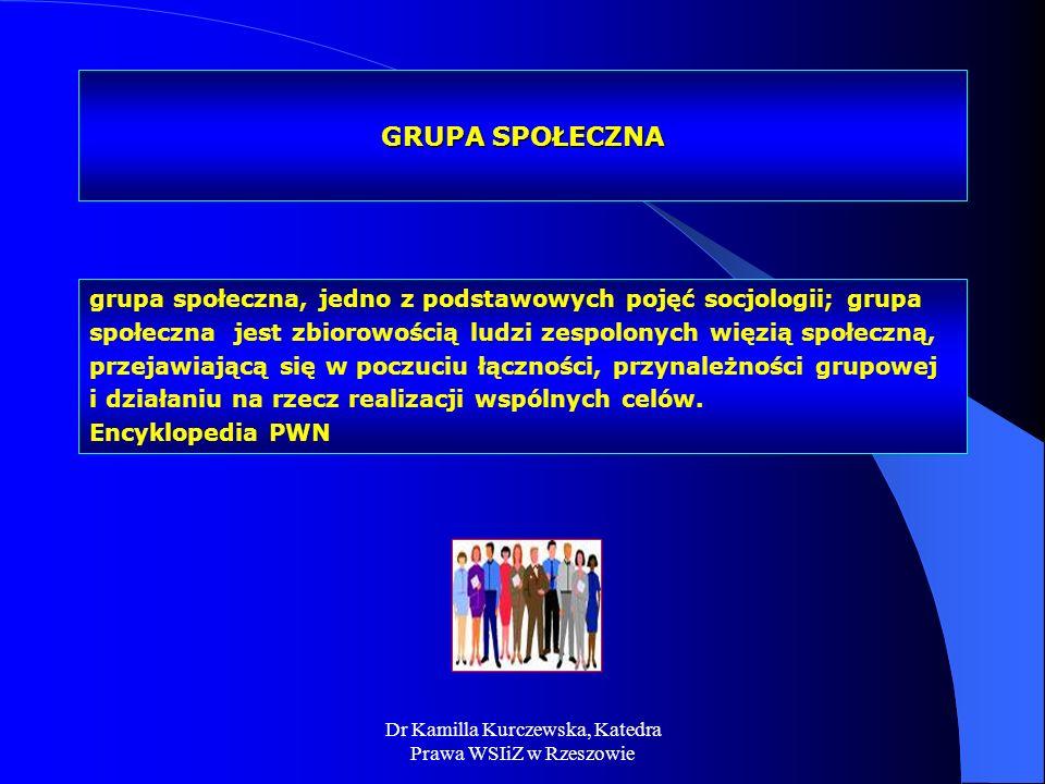 Dr Kamilla Kurczewska, Katedra Prawa WSIiZ w Rzeszowie GRUPA SPOŁECZNA grupa społeczna, jedno z podstawowych pojęć socjologii; grupa społeczna jest zb