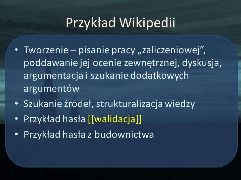 Przykład Wikipedii Tworzenie – pisanie pracy zaliczeniowej, poddawanie jej ocenie zewnętrznej, dyskusja, argumentacja i szukanie dodatkowych argumentó