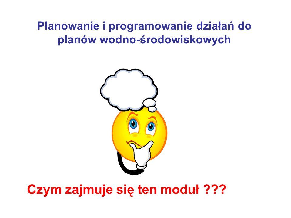 Planowanie i programowanie działań do planów wodno-środowiskowych Czym zajmuje się ten moduł ???