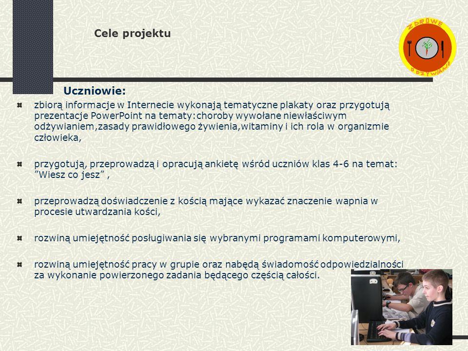 Cele projektu Uczniowie: zbiorą informacje w Internecie wykonają tematyczne plakaty oraz przygotują prezentacje PowerPoint na tematy:choroby wywołane niewłaściwym odżywianiem,zasady prawidłowego żywienia,witaminy i ich rola w organizmie człowieka, przygotują, przeprowadzą i opracują ankietę wśród uczniów klas 4-6 na temat: Wiesz co jesz, przeprowadzą doświadczenie z kością mające wykazać znaczenie wapnia w procesie utwardzania kości, rozwiną umiejętność posługiwania się wybranymi programami komputerowymi, rozwiną umiejętność pracy w grupie oraz nabędą świadomość odpowiedzialności za wykonanie powierzonego zadania będącego częścią całości.