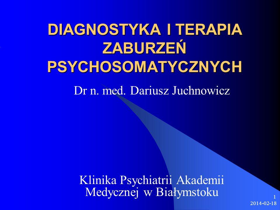 2014-02-18 1 DIAGNOSTYKA I TERAPIA ZABURZEŃ PSYCHOSOMATYCZNYCH Dr n. med. Dariusz Juchnowicz Klinika Psychiatrii Akademii Medycznej w Białymstoku