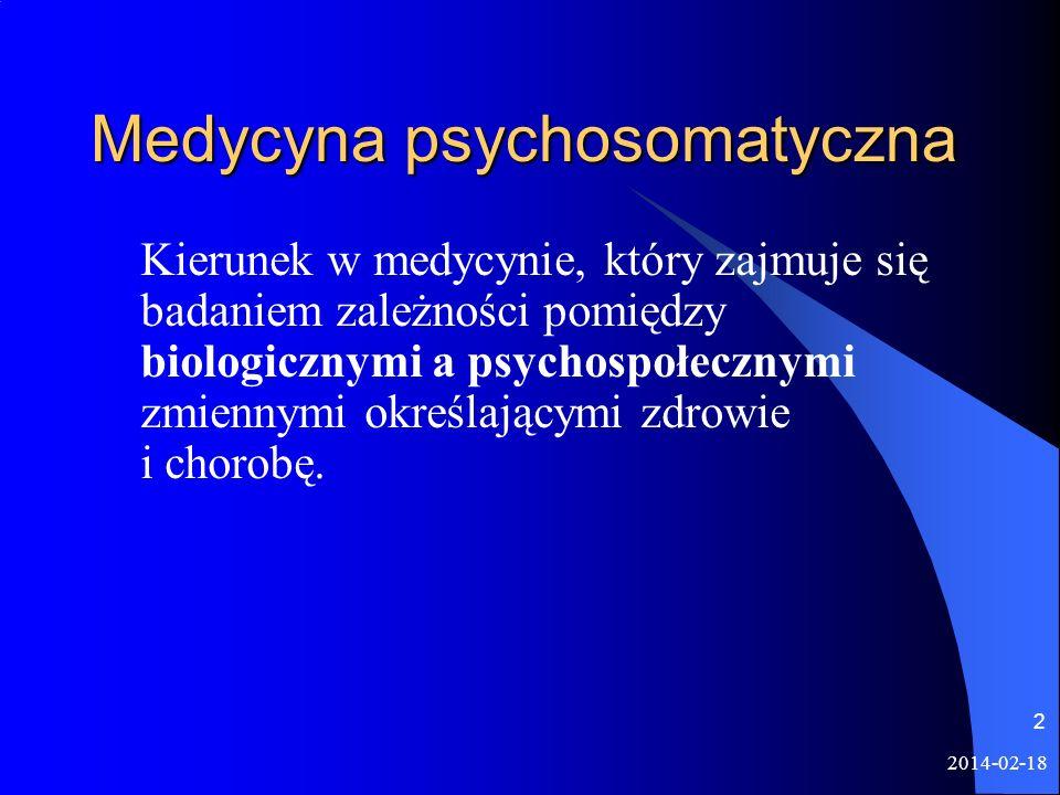 2014-02-18 2 Medycyna psychosomatyczna Kierunek w medycynie, który zajmuje się badaniem zależności pomiędzy biologicznymi a psychospołecznymi zmiennym