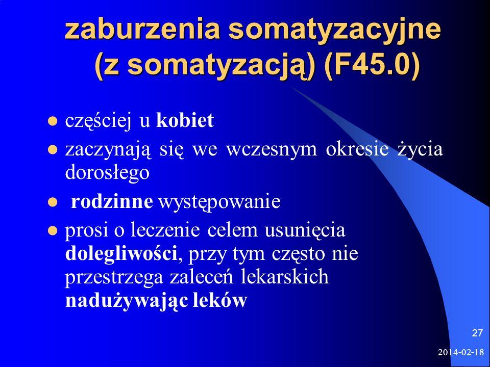 2014-02-18 27 zaburzenia somatyzacyjne (z somatyzacją) (F45.0) częściej u kobiet zaczynają się we wczesnym okresie życia dorosłego rodzinne występowan