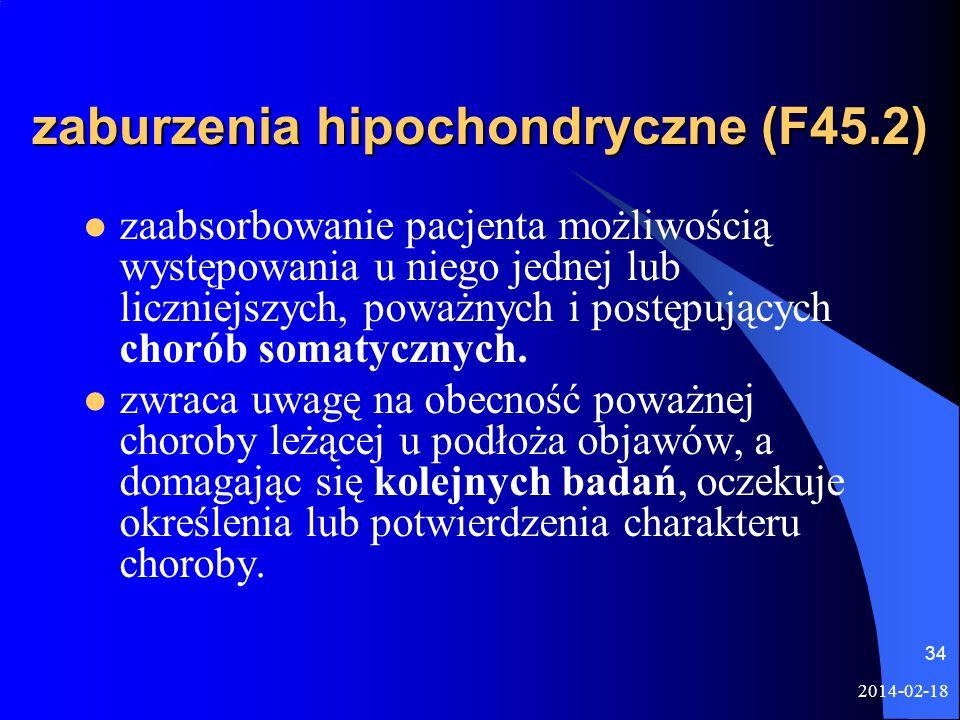 2014-02-18 34 zaburzenia hipochondryczne (F45.2) zaabsorbowanie pacjenta możliwością występowania u niego jednej lub liczniejszych, poważnych i postęp